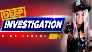 Deep Investigation RealityLovers Gina Gerson vr porn video vrporn.com virtual reality